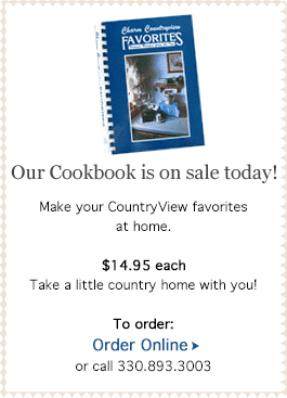 Our Cookbook is on sale today! Make your Countryview favorites at home. $14.95 each. Take a little country home with you! Order online or call 330.893.3003